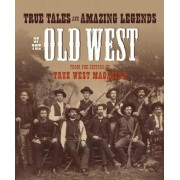 True Tales and Amazing Legends of the Old West: From True West Magazine, Paperback