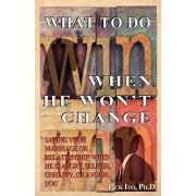 What to Do When He Won't Change: Saving Your Marriage When He Is Angry, Selfish, Unhappy, or Avoids You, Paperback/Jack Ito Ph. D.