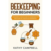 Beekeeping for Beginners: A Beginner's Guide on How to Understand the Basics and Get Started With Beekeeping, Paperback/Kathy Campbell