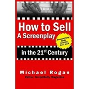 How to Sell a Screenplay in the 21st Century, Paperback/Michael Rogan