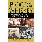 Blood and Whiskey: The Life and Times of Jack Daniel, Hardcover/Peter Krass