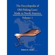 The Encyclopedia of Old Fishing Lures: Made in North America - Volume 1, Paperback/Robert A. Slade