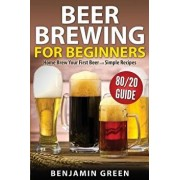 Beer Brewing for Beginners: Home Brew Your First Beer with the Easy 80/20 Guide to Completing Delicious, Craft Homebrews with Simple Recipes, Paperback/Benjamin Green