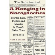 A Hanging in Nacogdoches - Murder, Race, Politics, and Polemics in Texas's Oldest Town, 1870-1916 (Borders Gary B.)(Paperback) (9780292712997)