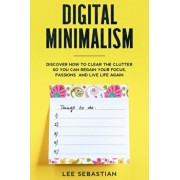 Digital Minimalism: Discover How to Clear the Clutter So You Can Regain Your Focus, Passions and Live Life Again, Paperback/Lee Sebastian