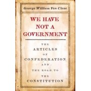We Have Not a Government: The Articles of Confederation and the Road to the Constitution, Hardcover