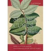 Secret Cures of Slaves: People, Plants, and Medicine in the Eighteenth-Century Atlantic World, Paperback/Londa L. Schiebinger
