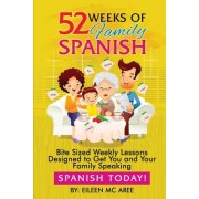 52 Weeks of Family Spanish: Bite Sized Weekly Lessons to Get You and Children Speaking Spanish Together!