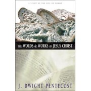 The Words and Works of Jesus Christ: A Study of the Life of Christ, Hardcover/J. Dwight Pentecost