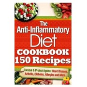 The Anti-Inflammatory Diet Cookbook 150 Recipes: Combat & Protect Against Heart Disease, Arthritis, Diabetes, Allergies and More., Paperback/Vanessa Brown