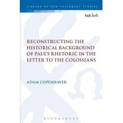 Reconstructing the Historical Background of Paul's Rhetoric in the Letter to the Colossians, Paperback/Adam Copenhaver