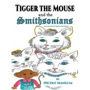 Tigger the Mouse and the Smithsonians: Book One, Hardcover/Nicole Mangum