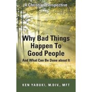 Why Bad Things Happen to Good People and What Can Be Done about It: A Christian Perspective, Paperback/M. DIV Mft Yabuki