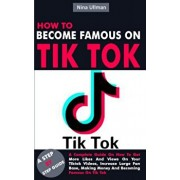 How to Become Famous on Tik Tok: A Complete Guide On How To Get More Likes And Views On Your Tiktok Videos, Increase Large Fan Base, Making Money And, Paperback/Nina Ullman