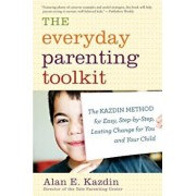 The Everyday Parenting Toolkit: The Kazdin Method for Easy, Step-By-Step, Lasting Change for You and Your Child, Paperback/Alan E. Kazdin