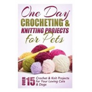 One Day Crocheting & Knitting Projects for Pets: Over 15 Crochet & Knit Projects for Your Loving Cats & Dogs, Paperback/Elizabeth Taylor