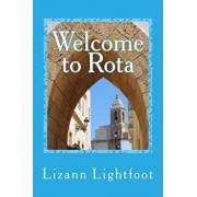 Welcome to Rota: The Unofficial Guide to Getting Settled, and Enjoying the Culture, Food, and Travel Opportunities of Southern Spain, Paperback/Lizann Lightfoot