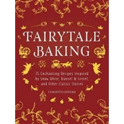 Fairytale Baking: Delicious Treats Inspired by Hansel & Gretel, Snow White, and Other Classic Stories, Hardcover/Christin Geweke