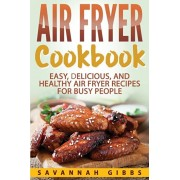 Air Fryer Cookbook: Easy, Delicious, and Healthy Air Fryer Recipes for Busy People, Paperback/Savannah Gibbs