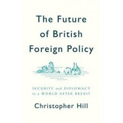 The Future of British Foreign Policy: Security and Diplomacy in a World After Brexit, Paperback/Christopher Hill