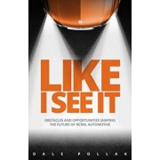 Like I See It: Obstacles and Opportunities Shaping the Future of Retail Automotive, Hardcover/Dale Pollak
