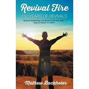 Revival Fire - 150 Years of Revivals, Spiritual Awakenings and Moves of the Holy Spirit: Days of Heaven on Earth!, Paperback/Mathew Backholer
