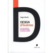 Design of business. Cum sa transformi principiile de design in avantaj competitiv, Roger Martin