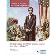 Access to History for the Ib Diploma: United States Civil War: Causes, Course and Effects 1840-77, Paperback/Alan Farmer
