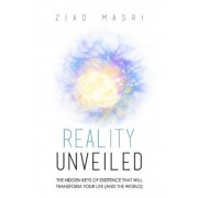 Reality Unveiled: The Hidden Keys of Existence That Will Transform Your Life (and the World), Paperback