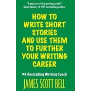 How to Write Short Stories and Use Them to Further Your Writing Career, Paperback/James Scott Bell