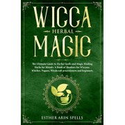 Wicca Herbal Magic: The Ultimate Guide to Herbal Spells and Magic Healing Herbs for Rituals. A Book of Shadows for Wiccans, Witches, Pagan, Paperback/Esther Arin Spells