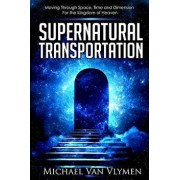 Supernatural Transportation: Moving Through Space, Time and Dimension for the Kingdom of Heaven, Paperback/Michael Van Vlymen