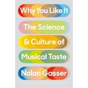 Why You Like It: The Science and Culture of Musical Taste, Hardcover/Nolan Gasser