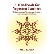 A Handbook for Yogasana Teachers: The Incorporation of Neuroscience, Physiology, and Anatomy Into the Practice, Paperback/Mel Robin