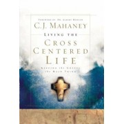 Living the Cross Centered Life: Keeping the Gospel the Main Thing, Hardcover/C. J. Mahaney