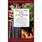 How to Stay Alive in the Woods: A Complete Guide to Food, Shelter, and Self-Preservation That Makes Starvation in the Wilderness Next to Impossible, Paperback