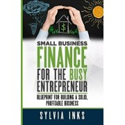 Small Business Finance for the Busy Entrepreneur: Blueprint for Building a Solid, Profitable Business, Paperback/Sylvia Inks
