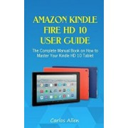 Amazon Kindle Fire HD 10 User Guide: The Complete Manual Book on How to Master Your Kindle HD 10 Tablet, Paperback/Carlos Allen