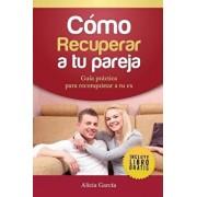 C mo Recuperar a Tu Pareja: Gu a Pr ctica Para Reconquistar a Tu Ex, Paperback/Alicia Garcia