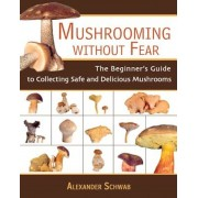 Mushrooming Without Fear: The Beginner's Guide to Collecting Safe and Delicious Mushrooms, Paperback