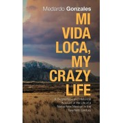 Mi Vida Loca, My Crazy Life: A Biographical and Historical Account of the Life of a Native New Mexican in the Twentieth Century, Hardcover/Medardo Gonzales