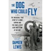 The Dog Who Could Fly: The Incredible True Story of a WWII Airman and the Four-Legged Hero Who Flew at His Side, Paperback