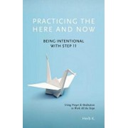 Practicing the Here and Now: Being Intentional with Step 11, Using Prayer & Meditation to Work All the Steps, Paperback/Herb K