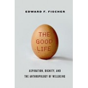 The Good Life: Aspiration, Dignity, and the Anthropology of Wellbeing, Paperback/Edward F. Fischer