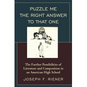 Puzzle Me the Right Answer to that One. The Further Possibilities of Literature and Composition in an American High School, Paperback/Joseph F. Riener