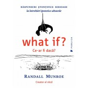 What if' Ce-ar fi daca' Raspunsuri stiintifice serioase la intrebari ipotetice absurde/Randall Munroe