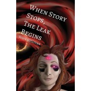 When Story Stops, the Leak Begins, Paperback/John Sullivan