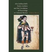 Alva Ixtlilxochitls Native Archive and the Circulation of Knowledge in Colonial Mexico par Brian & Amber E.