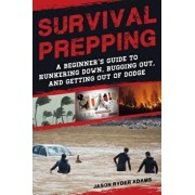 Survival Prepping: A Guide to Hunkering Down, Bugging Out, and Getting Out of Dodge, Paperback/Jason Ryder Adams