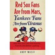 Red Sox Fans Are from Mars, Yankees Fans Are from Uranus: Why Red Sox Fans Are Smarter, Funnier, and Better Looking (in Language Even Yankees Fans Can, Paperback